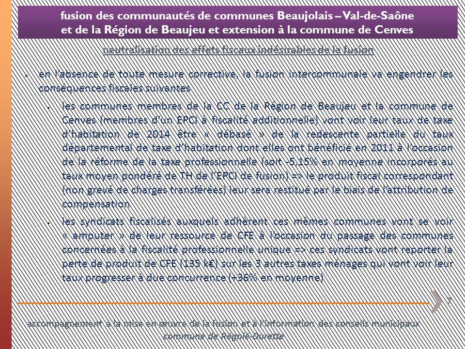 8 fusion des communautés de communes Beaujolais – Val-de-Saône et de la Région de Beaujeu et extension à la commune de Cenves en labsence de toute mesure corrective, la fusion intercommunale va engendrer les conséquences fiscales suivantes en fonction des taux de fiscalité ménages que votera le futur EPCI, la tendance mise en évidence à loccasion de létude dimpacts de la fusion confine à un allègement global de la pression fiscale communautaire sur le territoire des communes membres de la CCRB et de la commune de Cenves (les taux communautaires actuels étant supérieurs au taux moyen pondéré) à linverse une augmentation de la pression fiscale communautaire sur le territoire des communes membres de la CCBVS, dont les taux actuels sont inférieurs aux taux moyens pondérés (notamment sur le foncier bâti pour lequel la communauté de communes, ex-EPCI à TPU « sèche », a voté un taux nul neutralisation des effets fiscaux indésirables de la fusion accompagnement à la mise en œuvre de la fusion et à linformation des conseils municipaux commune de Régnié-Durette
