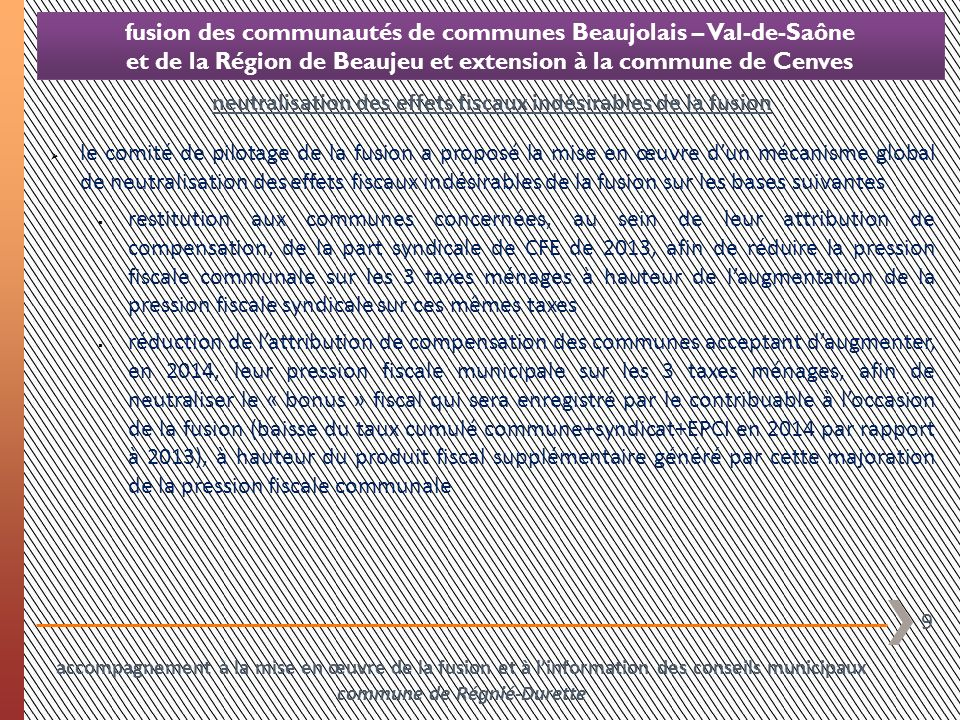 10 fusion des communautés de communes Beaujolais – Val-de-Saône et de la Région de Beaujeu et extension à la commune de Cenves le comité de pilotage de la fusion a proposé la mise en œuvre dun mécanisme global de neutralisation des effets fiscaux indésirables de la fusion sur les bases suivantes à linverse, majoration de lattribution de compensation des communes acceptant de réduire leur pression fiscale municipale sur les 3 taxes ménages, afin de neutraliser le « malus » fiscal qui sera enregistré par le contribuable à loccasion de la fusion (augmentation du taux cumulé commune+syndicat+EPCI en 2014 par rapport à 2013), à hauteur du produit fiscal « perdu » à loccasion de cette réduction de la pression fiscale communale étant entendu que ce jeu de transferts financiers par le biais de lattribution de compensation communale 1.