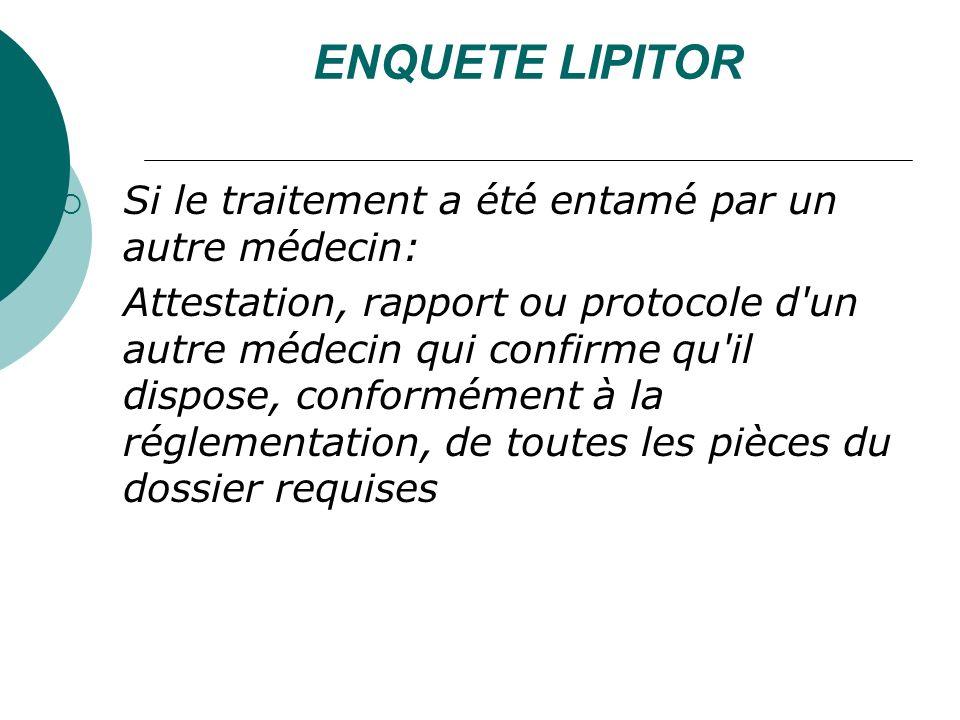 ENQUETE LIPITOR Si le traitement a été entamé par un autre médecin: Attestation, rapport ou protocole d un autre médecin qui confirme qu il dispose, conformément à la réglementation, de toutes les pièces du dossier requises