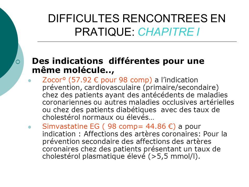 DIFFICULTES RENCONTREES EN PRATIQUE: CHAPITRE I Des indications différentes pour une même molécule.., Zocor° (57.92 pour 98 comp) a lindication prévention, cardiovasculaire (primaire/secondaire) chez des patients ayant des antécédents de maladies coronariennes ou autres maladies occlusives artérielles ou chez des patients diabétiques avec des taux de cholestérol normaux ou élevés… Simvastatine EG ( 98 comp= 44.86 ) a pour indication : Affections des artères coronaires: Pour la prévention secondaire des affections des artères coronaires chez des patients présentant un taux de cholestérol plasmatique élevé (>5,5 mmol/l).