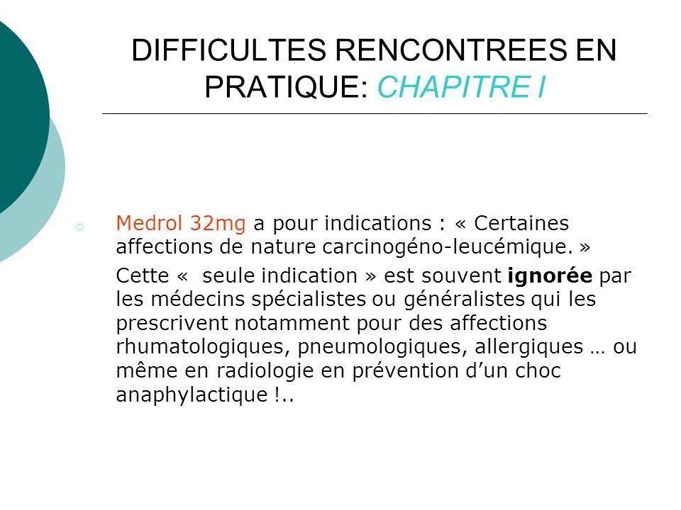DIFFICULTES RENCONTREES EN PRATIQUE: CHAPITRE I o Medrol 32mg a pour indications : « Certaines affections de nature carcinogéno-leucémique.