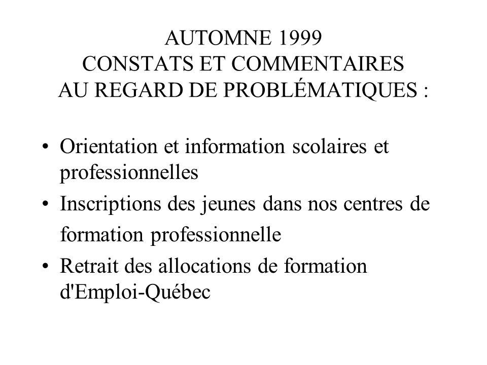 AUTOMNE 1999 CONSTATS ET COMMENTAIRES AU REGARD DE PROBLÉMATIQUES : Orientation et information scolaires et professionnelles Inscriptions des jeunes dans nos centres de formation professionnelle Retrait des allocations de formation d Emploi-Québec