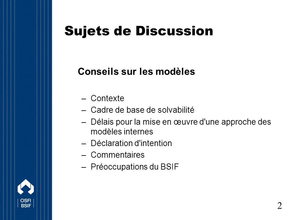 Sujets de Discussion Conseils sur les modèles –Contexte –Cadre de base de solvabilité –Délais pour la mise en œuvre d une approche des modèles internes –Déclaration d intention –Commentaires –Préoccupations du BSIF 2