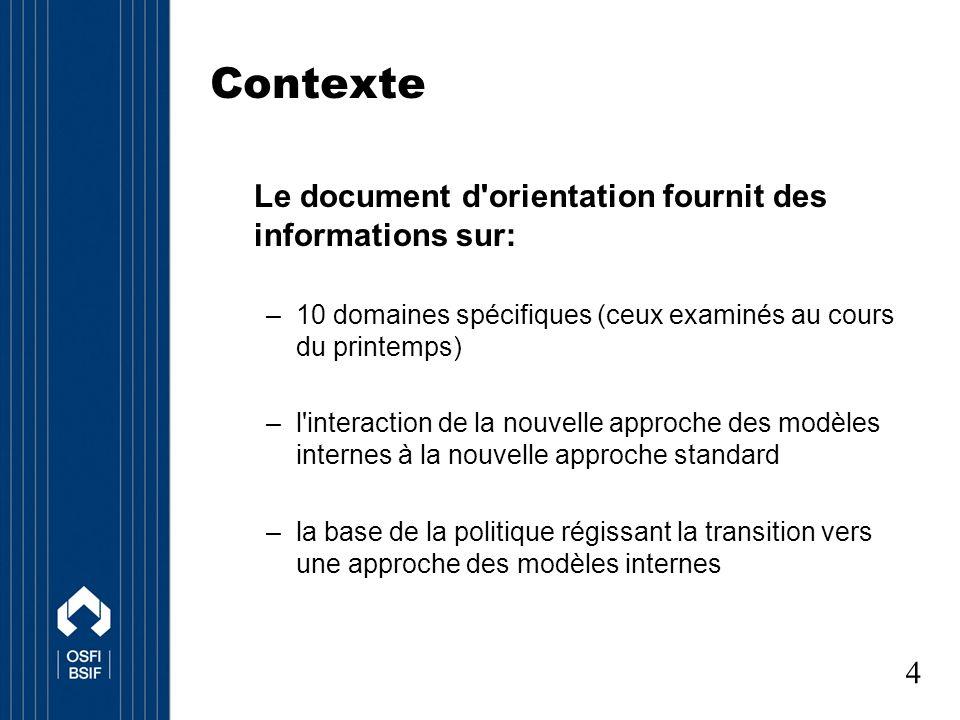 Contexte Le document d orientation fournit des informations sur: –10 domaines spécifiques (ceux examinés au cours du printemps) –l interaction de la nouvelle approche des modèles internes à la nouvelle approche standard –la base de la politique régissant la transition vers une approche des modèles internes 4