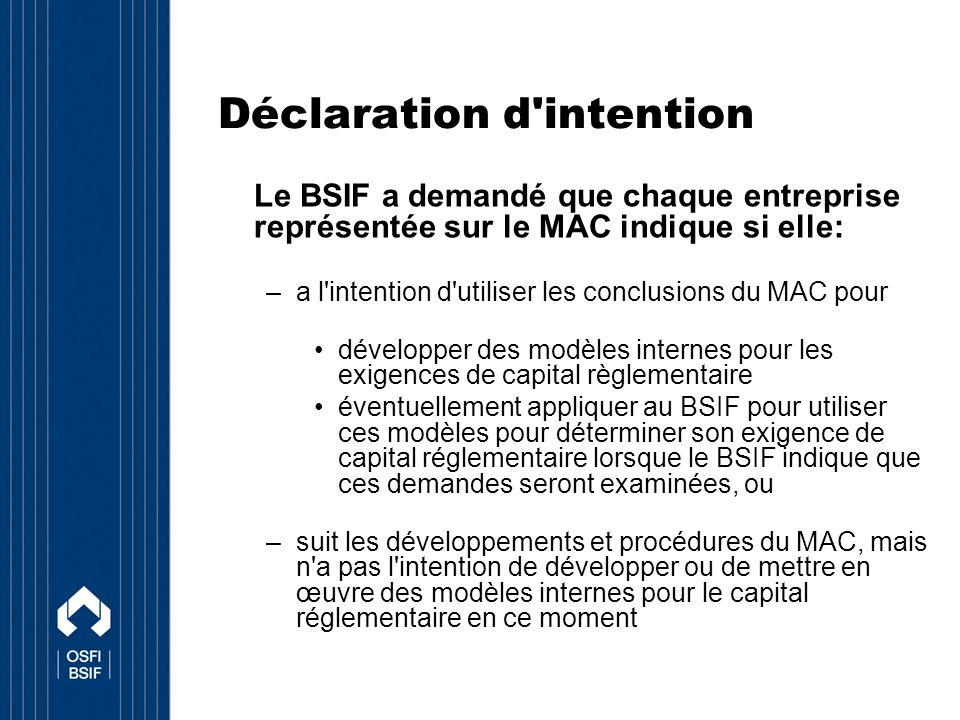 Déclaration d intention Le BSIF a demandé que chaque entreprise représentée sur le MAC indique si elle: –a l intention d utiliser les conclusions du MAC pour développer des modèles internes pour les exigences de capital règlementaire éventuellement appliquer au BSIF pour utiliser ces modèles pour déterminer son exigence de capital réglementaire lorsque le BSIF indique que ces demandes seront examinées, ou –suit les développements et procédures du MAC, mais n a pas l intention de développer ou de mettre en œuvre des modèles internes pour le capital réglementaire en ce moment