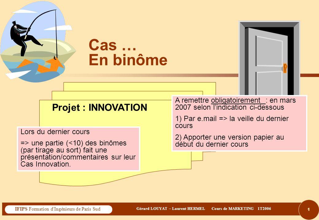 2 Gérard LOUYAT – Laurent HERMEL Cours de MARKETING 1T2006 IFIPS Formation d Ingénieurs de Paris Sud Sommaire du TD Cas/TD … Projet « INNOVATION » Noms du binôme : 1) ………………………………….
