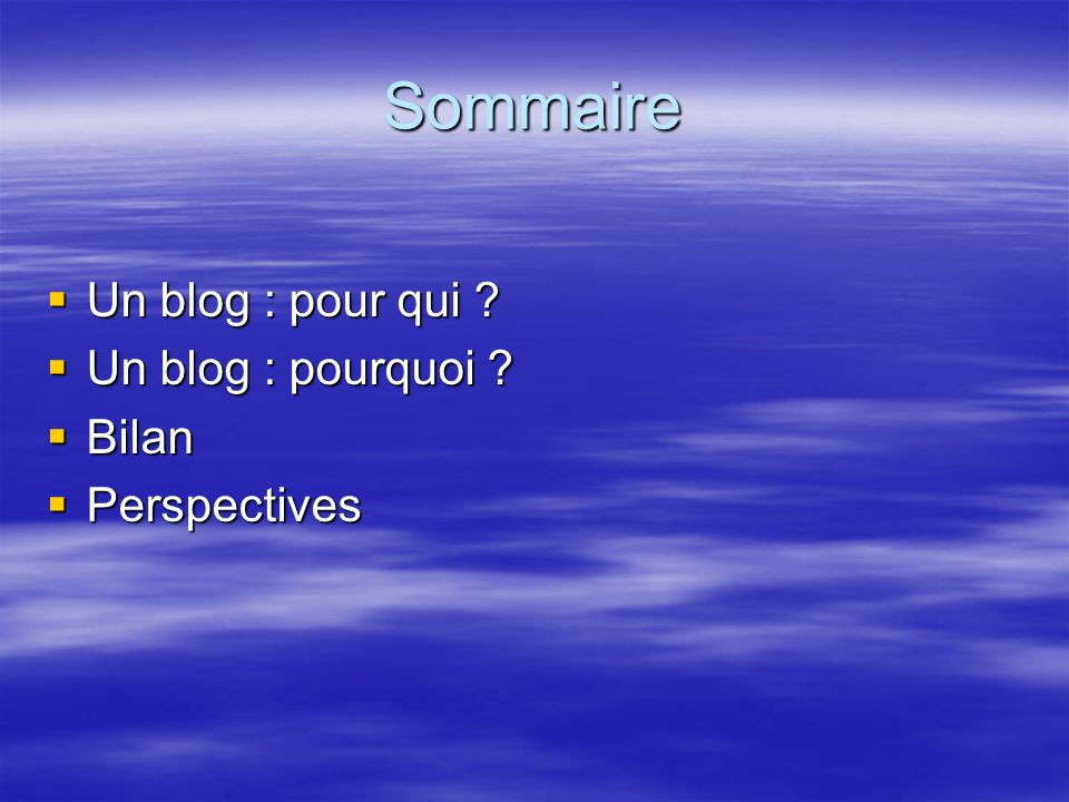 Sommaire Un blog : pour qui ? Un blog : pour qui ? Un blog : pourquoi ? Un blog : pourquoi ? Bilan Bilan Perspectives Perspectives