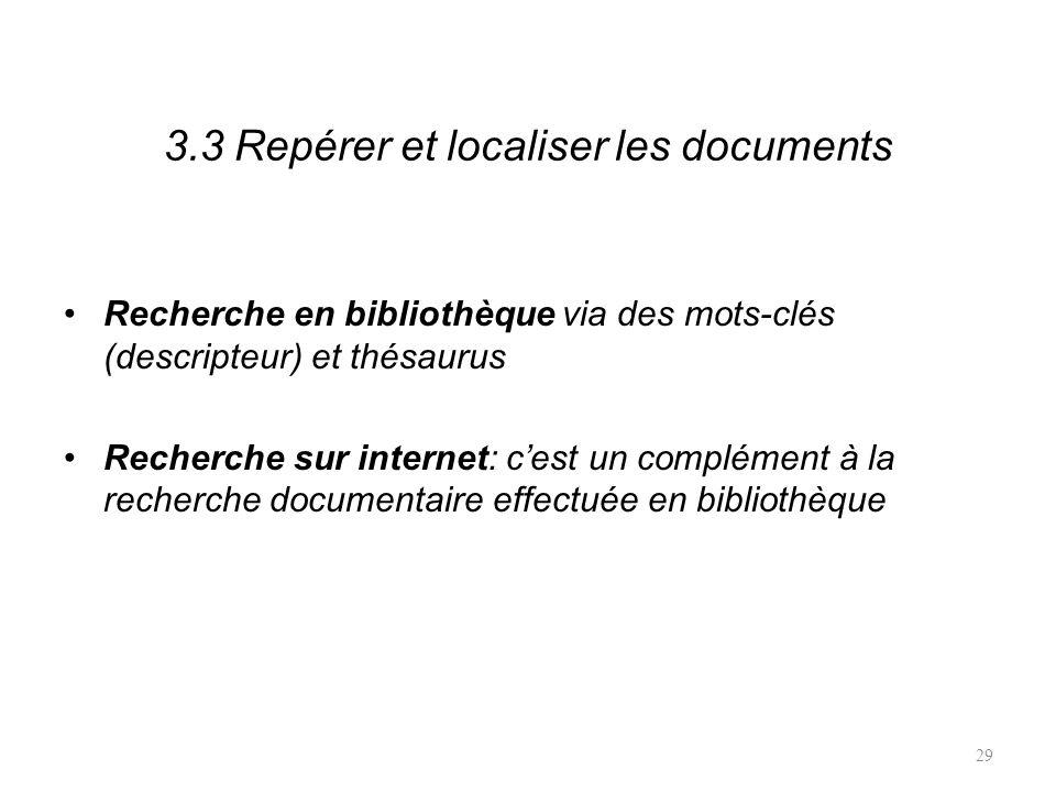 3.3 Repérer et localiser les documents Recherche en bibliothèque via des mots-clés (descripteur) et thésaurus Recherche sur internet: cest un complément à la recherche documentaire effectuée en bibliothèque 29