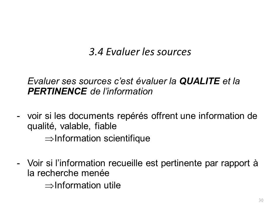 3.4 Evaluer les sources Evaluer ses sources cest évaluer la QUALITE et la PERTINENCE de linformation -voir si les documents repérés offrent une information de qualité, valable, fiable Information scientifique -Voir si linformation recueille est pertinente par rapport à la recherche menée Information utile 30