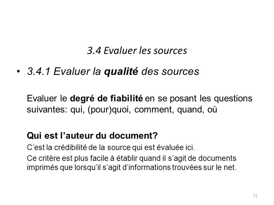 3.4 Evaluer les sources 3.4.1 Evaluer la qualité des sources Evaluer le degré de fiabilité en se posant les questions suivantes: qui, (pour)quoi, comment, quand, où Qui est lauteur du document.