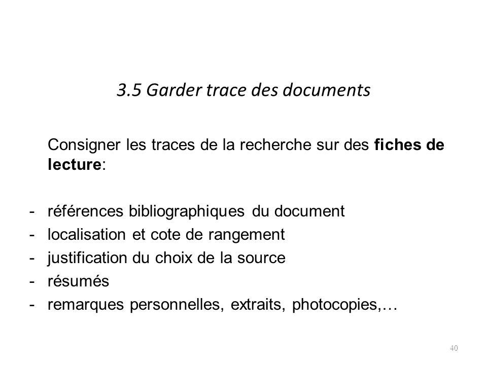3.5 Garder trace des documents Consigner les traces de la recherche sur des fiches de lecture: -références bibliographiques du document -localisation et cote de rangement -justification du choix de la source -résumés -remarques personnelles, extraits, photocopies,… 40