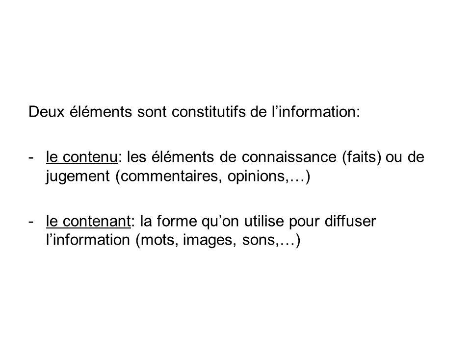Deux éléments sont constitutifs de linformation: -le contenu: les éléments de connaissance (faits) ou de jugement (commentaires, opinions,…) -le contenant: la forme quon utilise pour diffuser linformation (mots, images, sons,…)