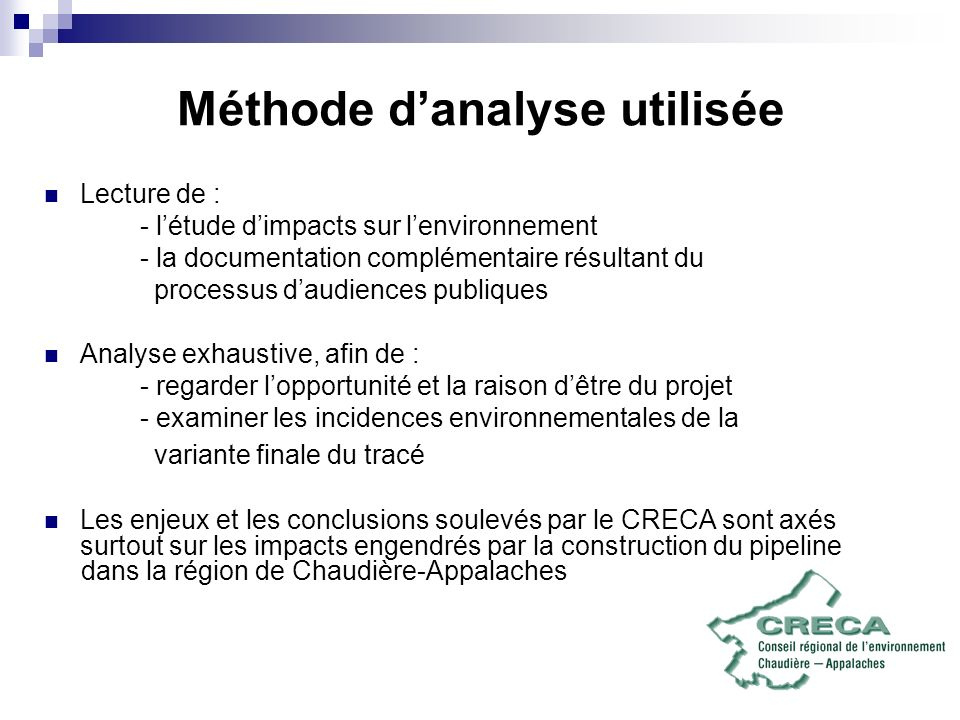 Méthode danalyse utilisée Lecture de : - létude dimpacts sur lenvironnement - la documentation complémentaire résultant du processus daudiences publiques Analyse exhaustive, afin de : - regarder lopportunité et la raison dêtre du projet - examiner les incidences environnementales de la variante finale du tracé Les enjeux et les conclusions soulevés par le CRECA sont axés surtout sur les impacts engendrés par la construction du pipeline dans la région de Chaudière-Appalaches