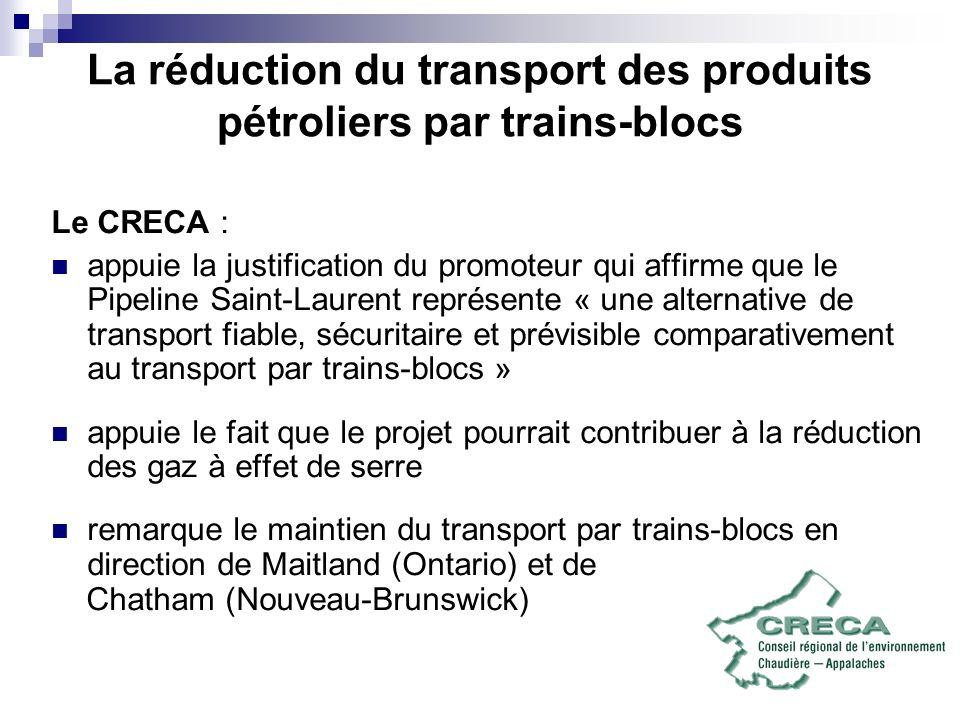 La réduction du transport des produits pétroliers par trains-blocs Le CRECA : appuie la justification du promoteur qui affirme que le Pipeline Saint-Laurent représente « une alternative de transport fiable, sécuritaire et prévisible comparativement au transport par trains-blocs » appuie le fait que le projet pourrait contribuer à la réduction des gaz à effet de serre remarque le maintien du transport par trains-blocs en direction de Maitland (Ontario) et de Chatham (Nouveau-Brunswick)