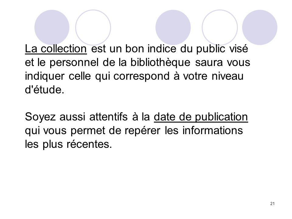 21 La collection est un bon indice du public visé et le personnel de la bibliothèque saura vous indiquer celle qui correspond à votre niveau d'étude.