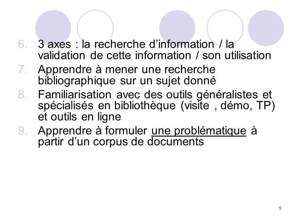 5 6.3 axes : la recherche dinformation / la validation de cette information / son utilisation 7.Apprendre à mener une recherche bibliographique sur un