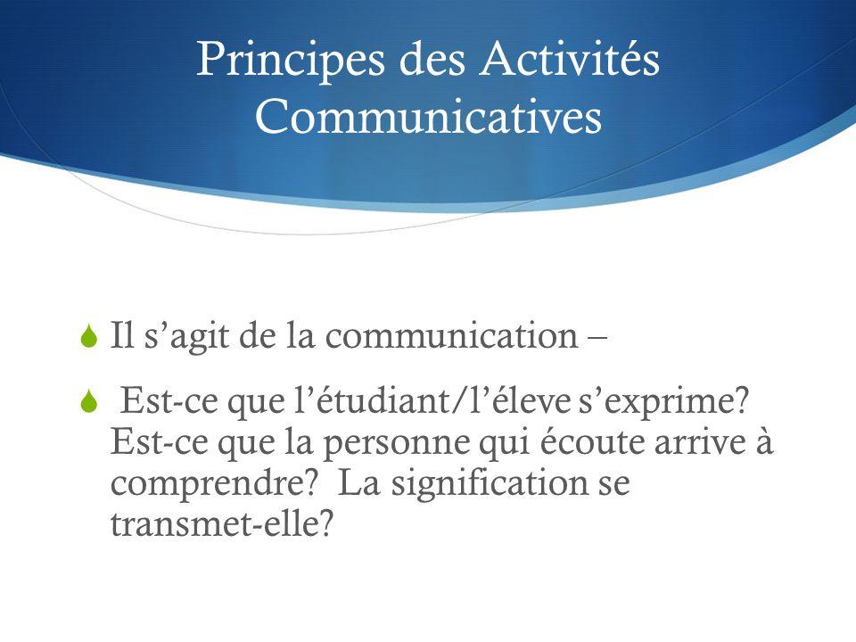 Principes des Activités Communicatives Il sagit de la communication – Est-ce que létudiant/léleve sexprime? Est-ce que la personne qui écoute arrive à