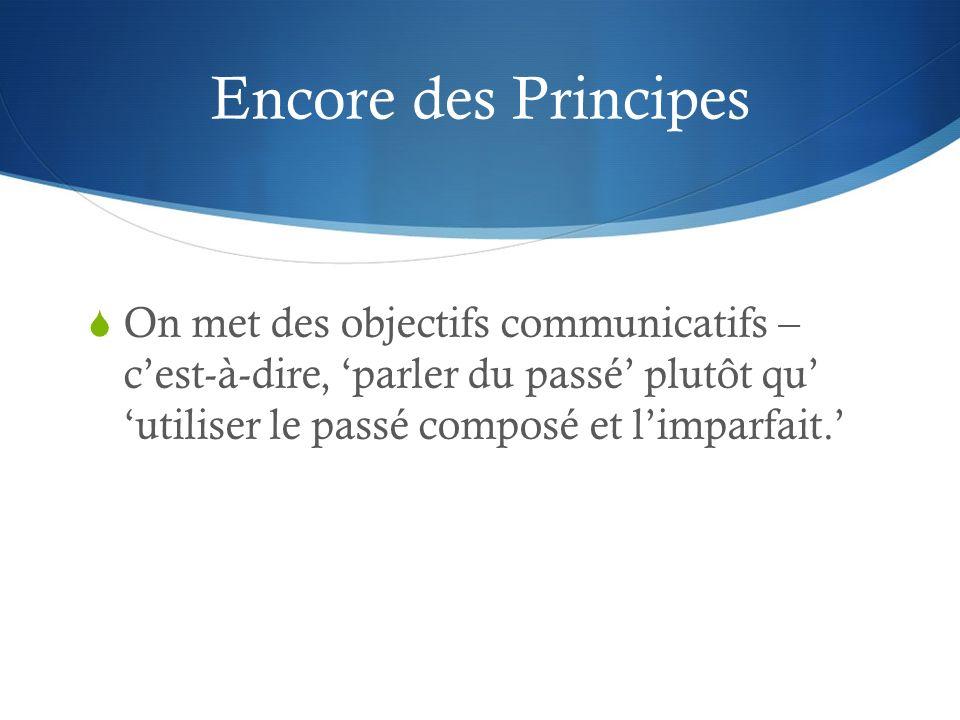 Encore des Principes On met des objectifs communicatifs – cest-à-dire, parler du passé plutôt qu utiliser le passé composé et limparfait.