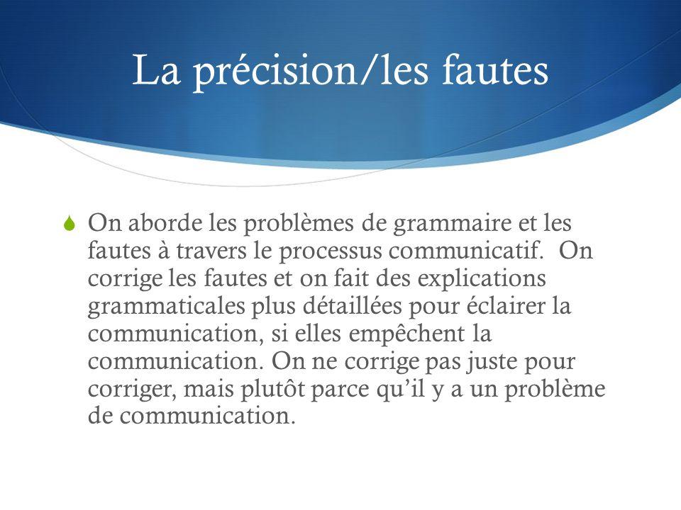 La précision/les fautes On aborde les problèmes de grammaire et les fautes à travers le processus communicatif. On corrige les fautes et on fait des e