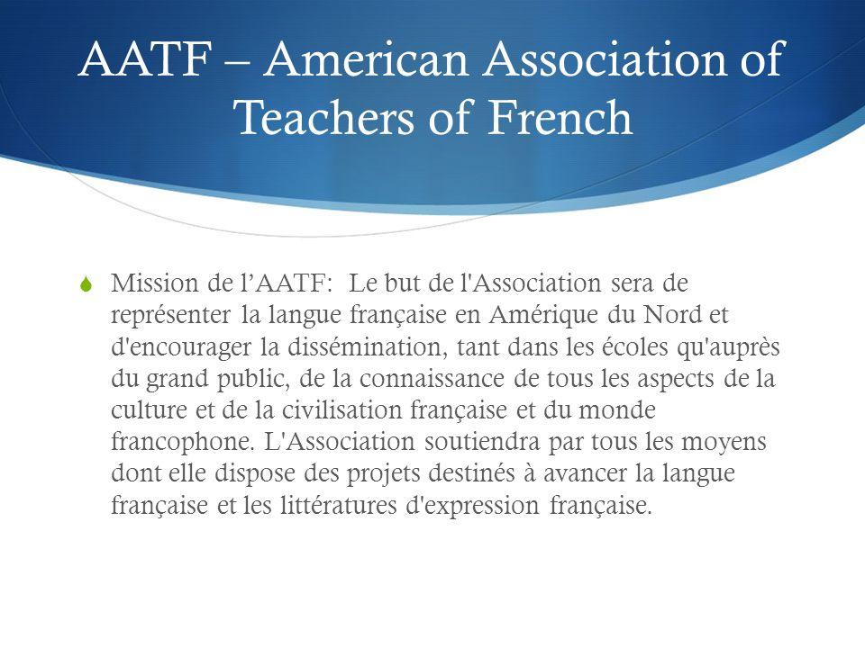 AATF – American Association of Teachers of French Mission de lAATF: Le but de l Association sera de représenter la langue française en Amérique du Nord et d encourager la dissémination, tant dans les écoles qu auprès du grand public, de la connaissance de tous les aspects de la culture et de la civilisation française et du monde francophone.