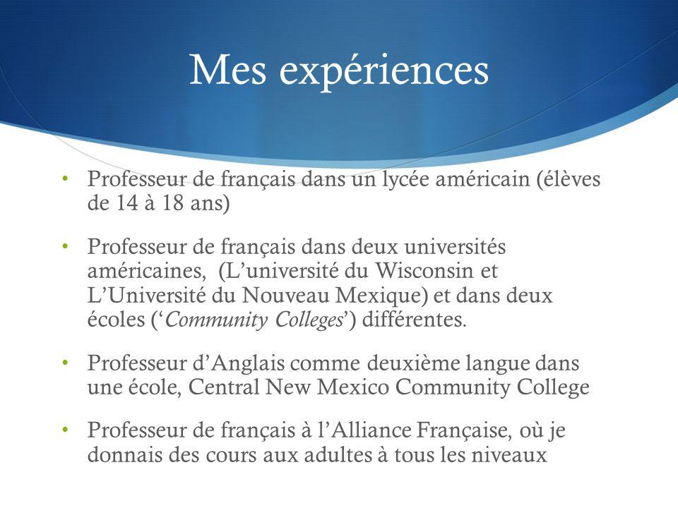 Mes expériences Professeur de français dans un lycée américain (élèves de 14 à 18 ans) Professeur de français dans deux universités américaines, (Luniversité du Wisconsin et LUniversité du Nouveau Mexique) et dans deux écoles ( Community Colleges ) différentes.