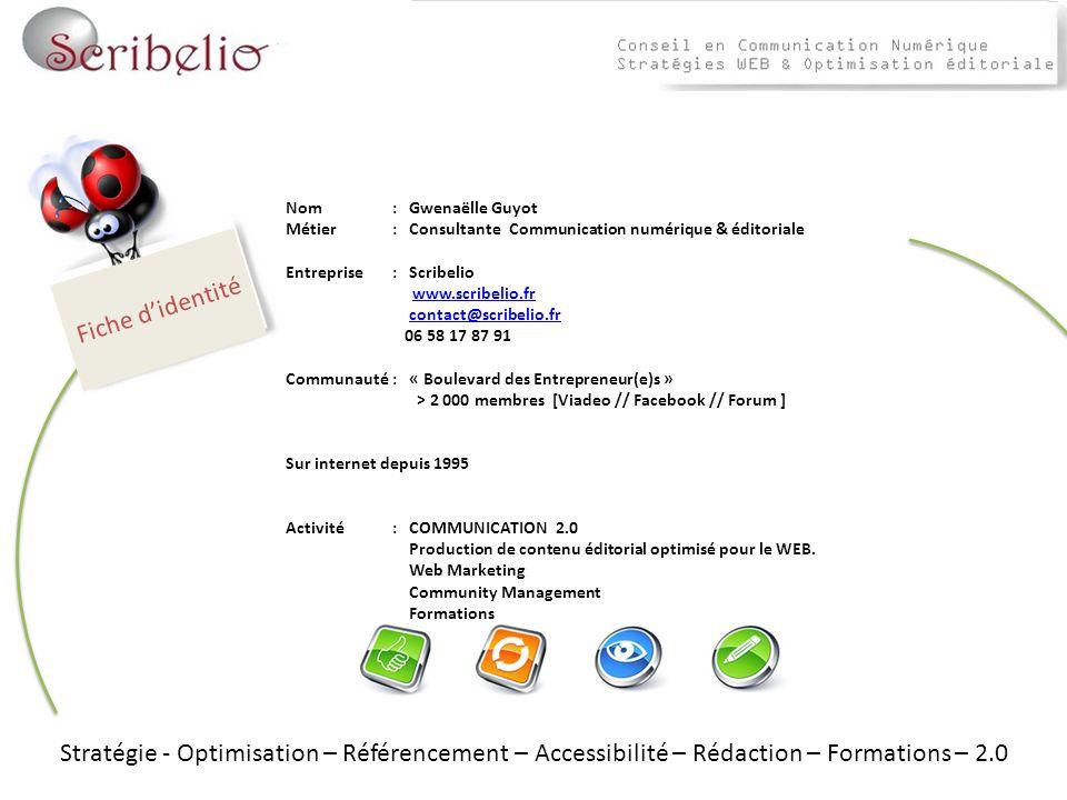 Stratégie - Optimisation – Référencement – Accessibilité – Rédaction – Formations – 2.0 Nom : Gwenaëlle Guyot Métier : Consultante Communication numérique & éditoriale Entreprise: Scribelio www.scribelio.fr contact@scribelio.fr 06 58 17 87 91 Communauté: « Boulevard des Entrepreneur(e)s » > 2 000 membres [Viadeo // Facebook // Forum ] Sur internet depuis 1995 Activité: COMMUNICATION 2.0 Production de contenu éditorial optimisé pour le WEB.
