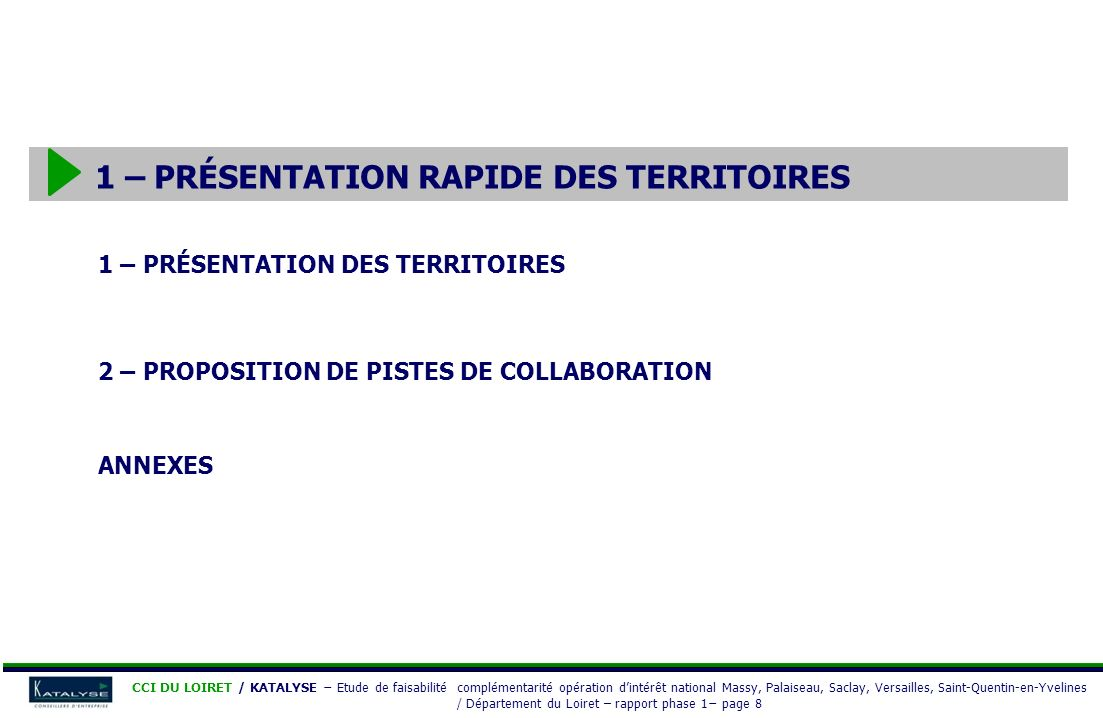 CCI DU LOIRET / KATALYSE Etude de faisabilité complémentarité opération dintérêt national Massy, Palaiseau, Saclay, Versailles, Saint-Quentin-en-Yvelines / Département du Loiret – rapport phase 1 page 19 Les grands projets dans le Loiret Présentation rapide du Loiret THÈMESPROJETSCOMMENTAIRES INFRASTRUCTURES A19 Mise en place de lA19 en 2009 reliant l A10 à lA6 (99 km d autoroute au nord du Loiret) Plateforme multimodale Projet de création dune plateforme multimodale dans le nord du département dans le cadre dun projet européen de ferroutage reliant Luxembourg à Montpellier FORMATION Site de lhôpital Porte-Madeleine Projet de relocalisation de lUniversité dOrléans depuis la Source vers le centre-ville École supérieure géologique et minière Projet de création, dès septembre 2009, dune école supérieure géologique et minière (bac + 6) à Orléans, soutenu par le BRGM, sur le campus de la Source (objectifs : 120 à 130 étudiants par promotion après 3 ans dexistence) DÉVELOPPEMENT ÉCONOMIQUE « Les Portes du Loiret » Création dun pôle de services, porté par le Conseil Général, à Saran situé au nord-ouest de l agglomération orléanaise, en bordure de l A701, sur 220 ha qui comprendrait en 2012 : - un pôle santé : regroupement de 3 cliniques privées - un parc d activités technologiques (15 ha) - un pôle de formation dédié à la sécurité routière - un centre de conférence et de spectacle - une zone dédiée aux entreprises et aux constructeurs automobiles (Mécapôle) Projet « Citévolia » Projet, porté par la CCI du Loiret, douverture dune école supérieure de commerce, d industrie et de services alliant formation initiale, continue, apprentissage et entreprenariat à proximité de la gare ferroviaire, de la RN 20 et de lA10 sur le site André Dessaux (zone en requalification) à Fleury les Aubrais Centre daffaires Création dun centre daffaires du Nord Loiret : hôtel dentreprises, bureaux, pépinière, salle de formation à Pithiviers octroi de 0,38 M par lEtat dans le cadre des 1 000 chanti