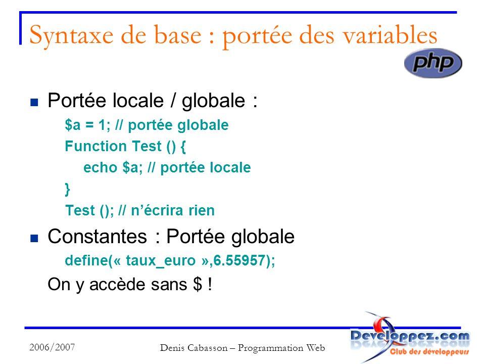 2006/2007 Denis Cabasson – Programmation Web Syntaxe de base : portée des variables Portée locale / globale : $a = 1; // portée globale Function Test () { echo $a; // portée locale } Test (); // nécrira rien Constantes : Portée globale define(« taux_euro »,6.55957); On y accède sans $ !