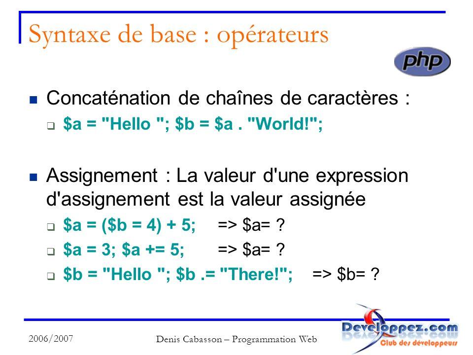 2006/2007 Denis Cabasson – Programmation Web Syntaxe de base : opérateurs Concaténation de chaînes de caractères : $a = Hello ; $b = $a.