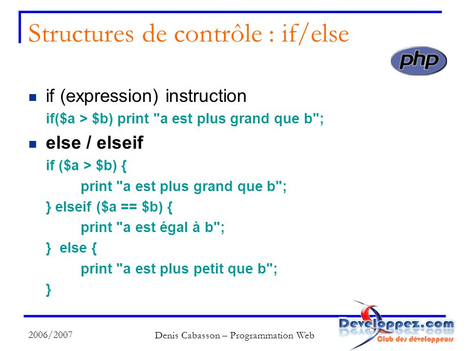 2006/2007 Denis Cabasson – Programmation Web Structures de contrôle : if/else if (expression) instruction if($a > $b) print a est plus grand que b ; else / elseif if ($a > $b) { print a est plus grand que b ; } elseif ($a == $b) { print a est égal à b ; } else { print a est plus petit que b ; }
