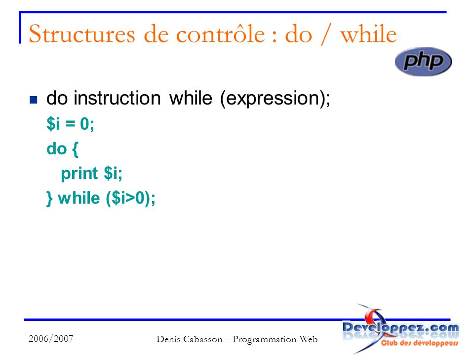 2006/2007 Denis Cabasson – Programmation Web Structures de contrôle : do / while do instruction while (expression); $i = 0; do { print $i; } while ($i>0);