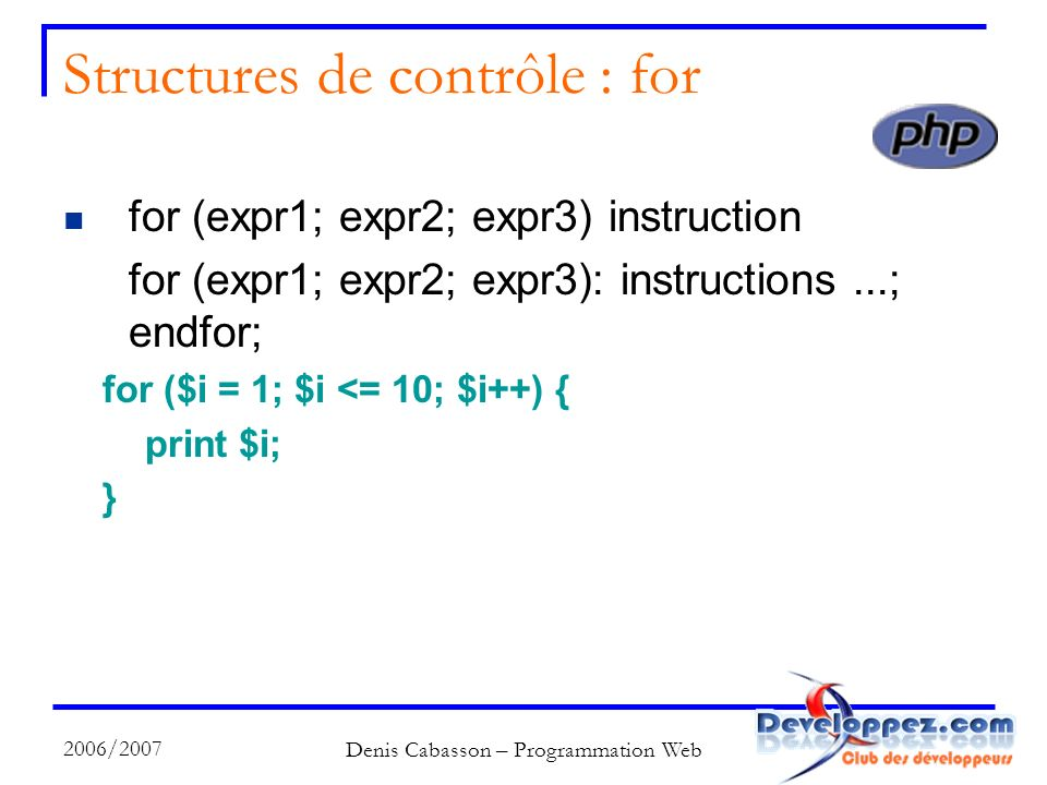 2006/2007 Denis Cabasson – Programmation Web Structures de contrôle : for for (expr1; expr2; expr3) instruction for (expr1; expr2; expr3): instructions...; endfor; for ($i = 1; $i <= 10; $i++) { print $i; }