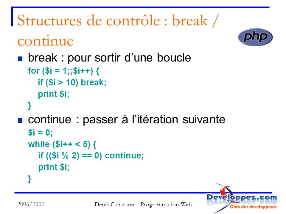 2006/2007 Denis Cabasson – Programmation Web Structures de contrôle : break / continue break : pour sortir dune boucle for ($i = 1;;$i++) { if ($i > 10) break; print $i; } continue : passer à litération suivante $i = 0; while ($i++ < 5) { if (($i % 2) == 0) continue; print $i; }