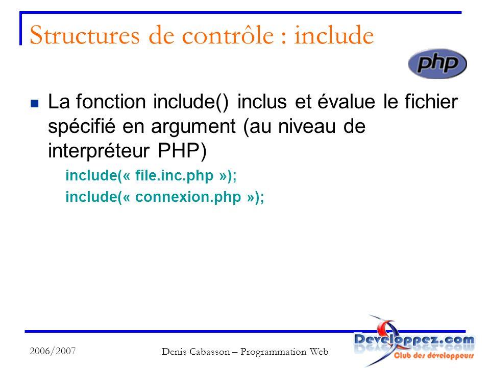 2006/2007 Denis Cabasson – Programmation Web Structures de contrôle : include La fonction include() inclus et évalue le fichier spécifié en argument (au niveau de interpréteur PHP) include(« file.inc.php »); include(« connexion.php »);