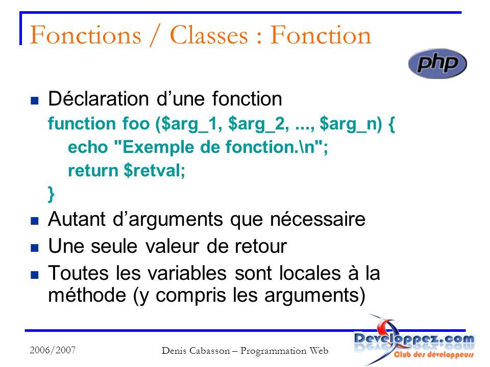 2006/2007 Denis Cabasson – Programmation Web Fonctions / Classes : Fonction Déclaration dune fonction function foo ($arg_1, $arg_2,..., $arg_n) { echo Exemple de fonction.\n ; return $retval; } Autant darguments que nécessaire Une seule valeur de retour Toutes les variables sont locales à la méthode (y compris les arguments)