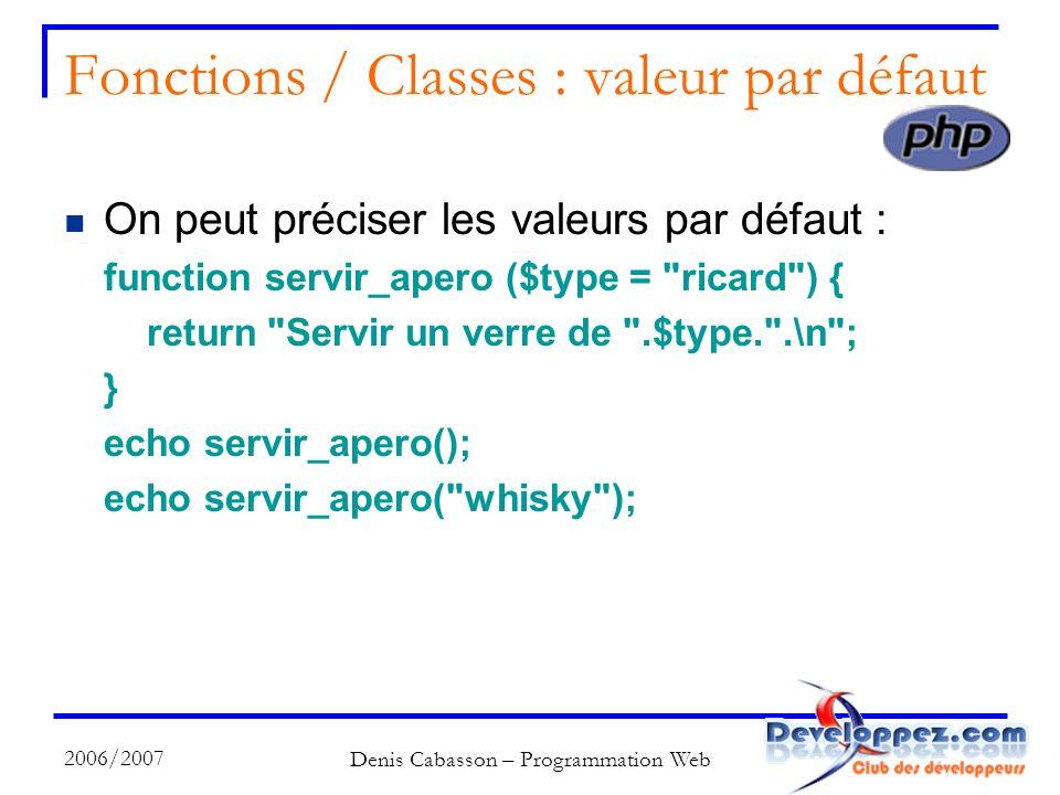 2006/2007 Denis Cabasson – Programmation Web Fonctions / Classes : valeur par défaut On peut préciser les valeurs par défaut : function servir_apero ($type = ricard ) { return Servir un verre de .$type. .\n ; } echo servir_apero(); echo servir_apero( whisky );