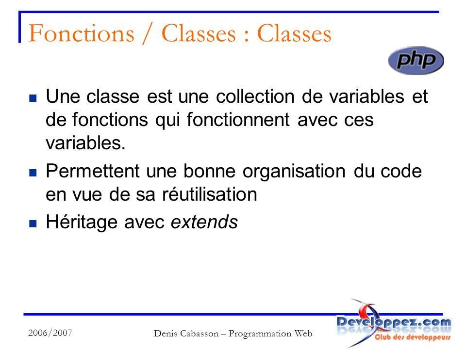 2006/2007 Denis Cabasson – Programmation Web Fonctions / Classes : Classes Une classe est une collection de variables et de fonctions qui fonctionnent avec ces variables.