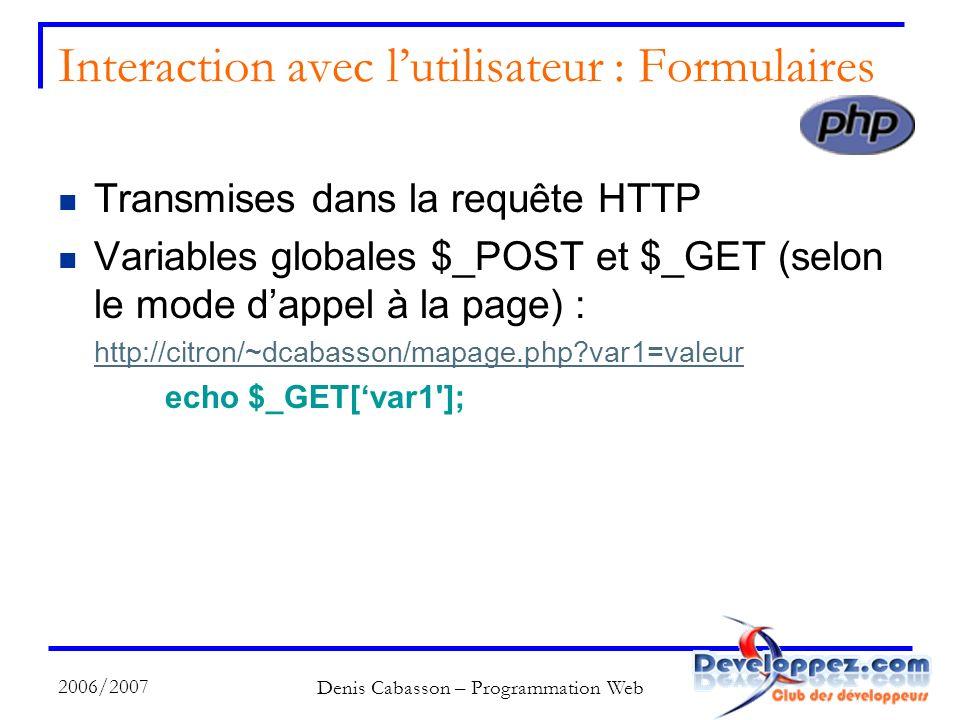 2006/2007 Denis Cabasson – Programmation Web Interaction avec lutilisateur : Formulaires Transmises dans la requête HTTP Variables globales $_POST et $_GET (selon le mode dappel à la page) : http://citron/~dcabasson/mapage.php?var1=valeur echo $_GET[var1 ];