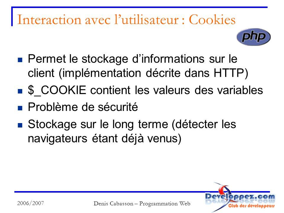 2006/2007 Denis Cabasson – Programmation Web Interaction avec lutilisateur : Cookies Permet le stockage dinformations sur le client (implémentation décrite dans HTTP) $_COOKIE contient les valeurs des variables Problème de sécurité Stockage sur le long terme (détecter les navigateurs étant déjà venus)