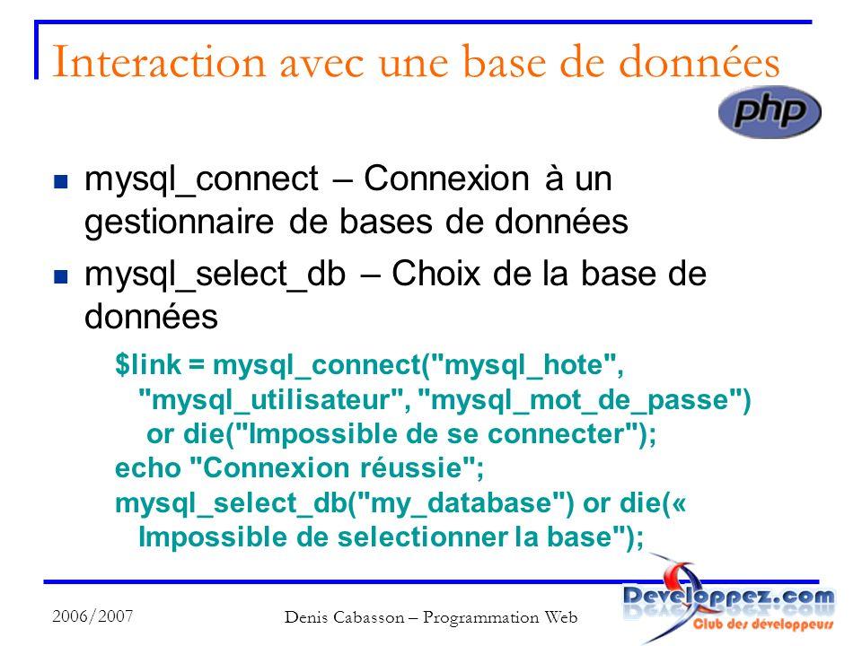 2006/2007 Denis Cabasson – Programmation Web Interaction avec une base de données mysql_connect – Connexion à un gestionnaire de bases de données mysql_select_db – Choix de la base de données $link = mysql_connect( mysql_hote , mysql_utilisateur , mysql_mot_de_passe ) or die( Impossible de se connecter ); echo Connexion réussie ; mysql_select_db( my_database ) or die(« Impossible de selectionner la base );