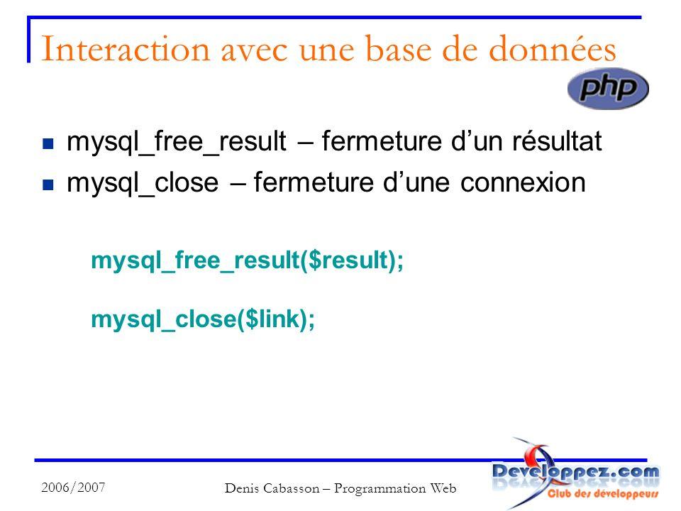 2006/2007 Denis Cabasson – Programmation Web Interaction avec une base de données mysql_free_result – fermeture dun résultat mysql_close – fermeture dune connexion mysql_free_result($result); mysql_close($link);