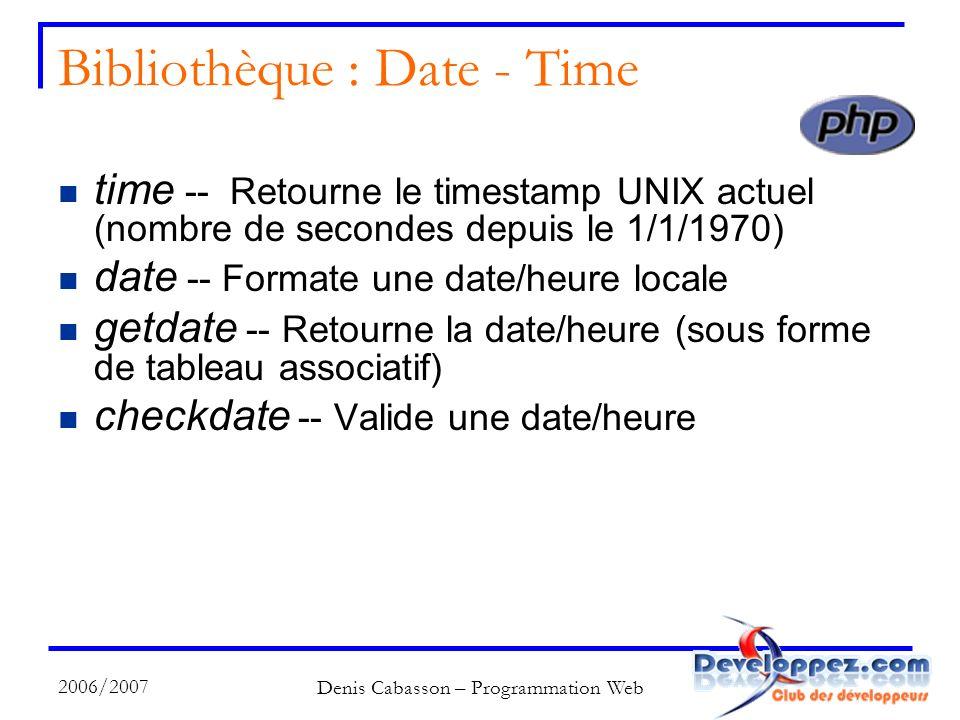 2006/2007 Denis Cabasson – Programmation Web Bibliothèque : Date - Time time -- Retourne le timestamp UNIX actuel (nombre de secondes depuis le 1/1/1970) date -- Formate une date/heure locale getdate -- Retourne la date/heure (sous forme de tableau associatif) checkdate -- Valide une date/heure
