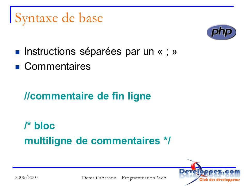 2006/2007 Denis Cabasson – Programmation Web Syntaxe de base Instructions séparées par un « ; » Commentaires //commentaire de fin ligne /* bloc multiligne de commentaires */