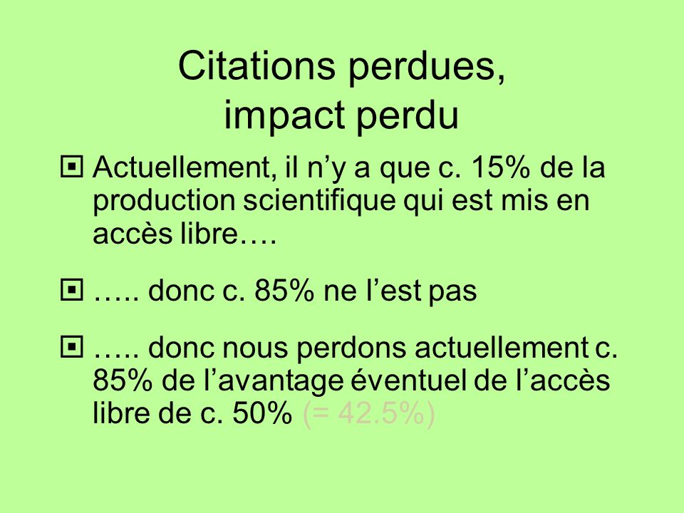 Citations perdues, impact perdu Actuellement, il ny a que c. 15% de la production scientifique qui est mis en accès libre…. ….. donc c. 85% ne lest pa
