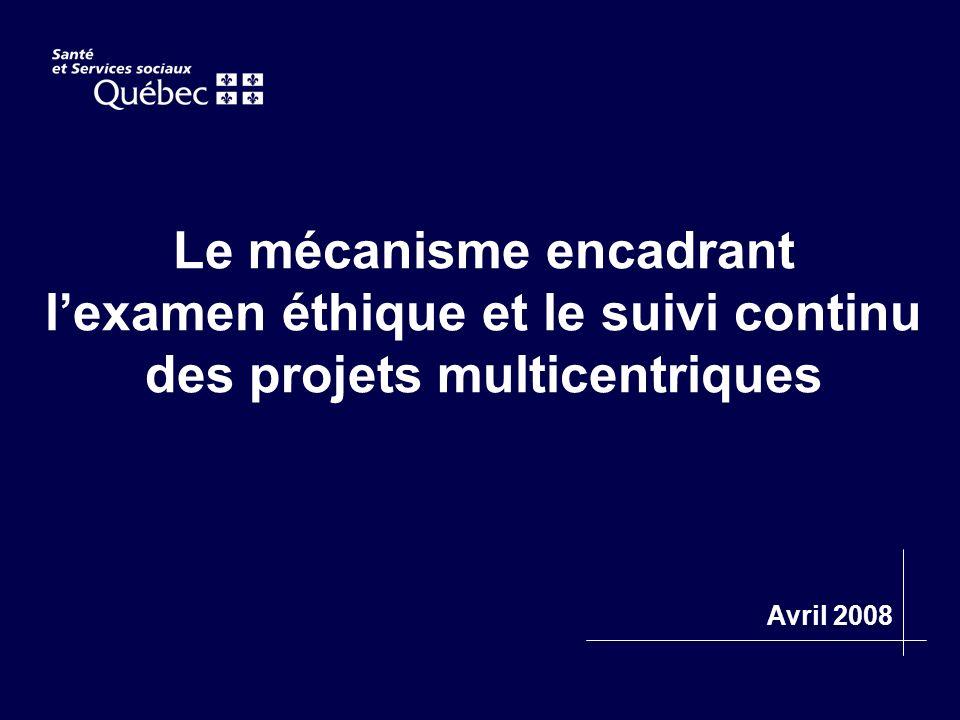 Le mécanisme encadrant lexamen éthique et le suivi continu des projets multicentriques Avril 2008