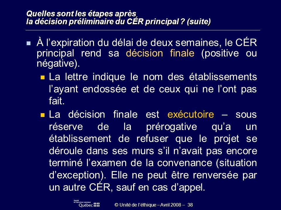 © Unité de léthique – Avril 2008 – 38 Quelles sont les étapes après la décision préliminaire du CÉR principal .