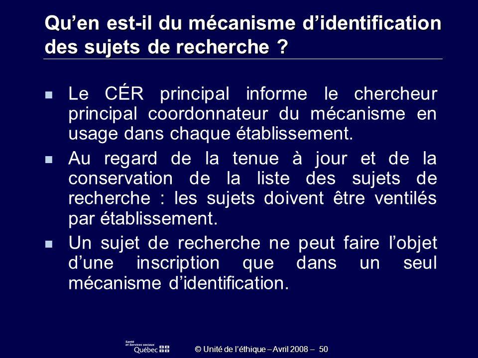 © Unité de léthique – Avril 2008 – 50 Quen est-il du mécanisme didentification des sujets de recherche .