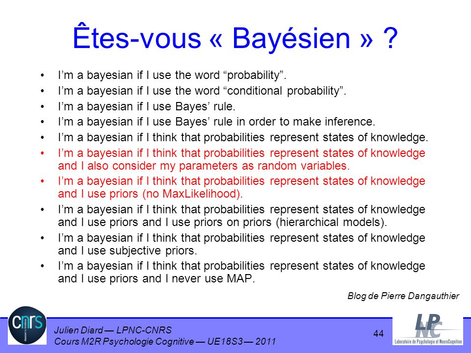 Julien Diard LPNC-CNRS Cours M2R Psychologie Cognitive UE18S3 2011 44 Êtes-vous « Bayésien » ? Im a bayesian if I use the word probability. Im a bayes