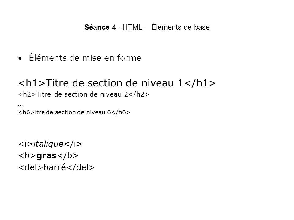 Séance 4 - HTML - Éléments de base Éléments de mise en forme Titre de section de niveau 1 Titre de section de niveau 2 … itre de section de niveau 6 italique gras barré