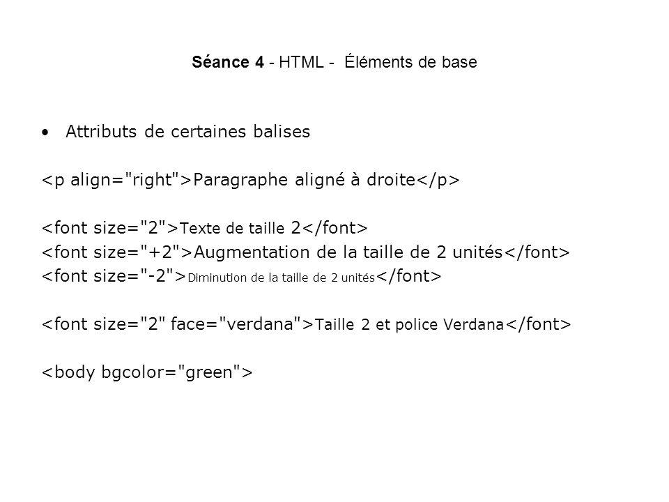 Séance 4 - HTML - Éléments de base Attributs de certaines balises Paragraphe aligné à droite Texte de taille 2 Augmentation de la taille de 2 unités Diminution de la taille de 2 unités Taille 2 et police Verdana